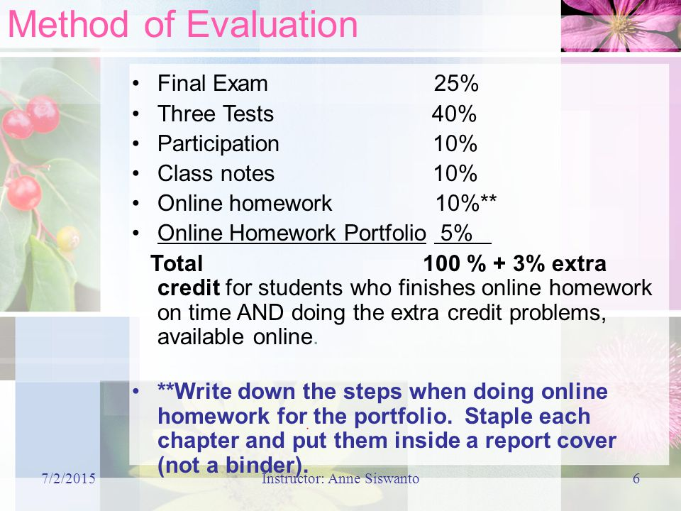 7/2/2015Instructor: Anne Siswanto6 Method of Evaluation Final Exam 25% Three Tests 40% Participation 10% Class notes 10% Online homework 10%** Online Homework Portfolio 5% Total 100 % + 3% extra credit for students who finishes online homework on time AND doing the extra credit problems, available online.