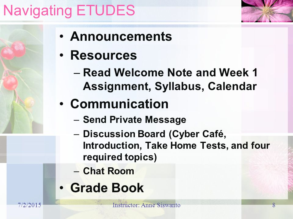 7/2/2015Instructor: Anne Siswanto8 Navigating ETUDES Announcements Resources –Read Welcome Note and Week 1 Assignment, Syllabus, Calendar Communication –Send Private Message –Discussion Board (Cyber Café, Introduction, Take Home Tests, and four required topics) –Chat Room Grade Book