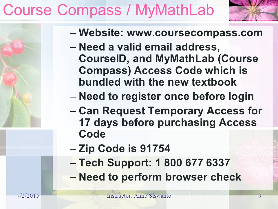 7/2/2015Instructor: Anne Siswanto9 Course Compass / MyMathLab –Website:   –Need a valid  address, CourseID, and MyMathLab (Course Compass) Access Code which is bundled with the new textbook –Need to register once before login –Can Request Temporary Access for 17 days before purchasing Access Code –Zip Code is –Tech Support: –Need to perform browser check