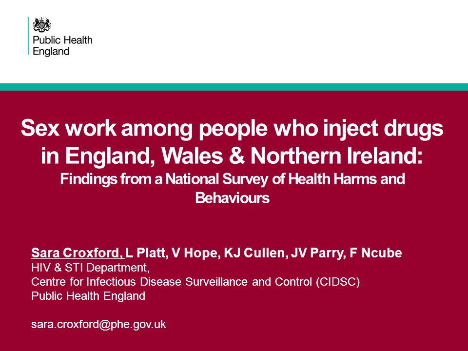 Sex work among people who inject drugs in England, Wales & Northern Ireland: Findings from a National Survey of Health Harms and Behaviours Sara Croxford, L Platt, V Hope, KJ Cullen, JV Parry, F Ncube HIV & STI Department, Centre for Infectious Disease Surveillance and Control (CIDSC) Public Health England