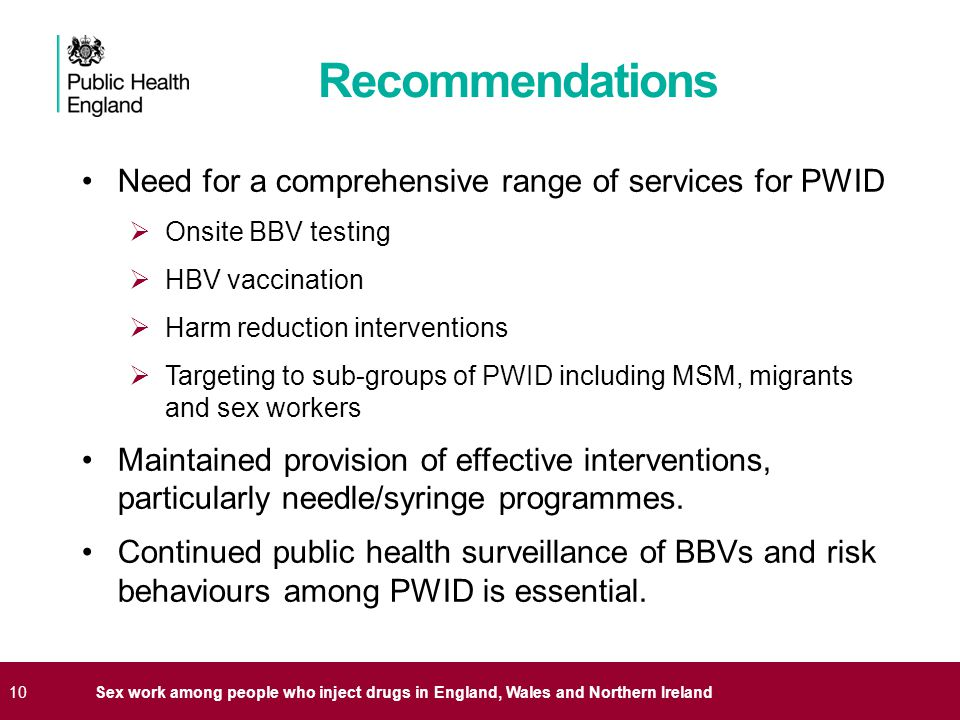10Sex work among people who inject drugs in England, Wales and Northern Ireland Recommendations Need for a comprehensive range of services for PWID  Onsite BBV testing  HBV vaccination  Harm reduction interventions  Targeting to sub-groups of PWID including MSM, migrants and sex workers Maintained provision of effective interventions, particularly needle/syringe programmes.