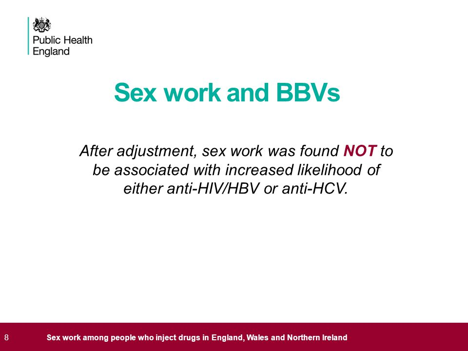 8Sex work among people who inject drugs in England, Wales and Northern Ireland Sex work and BBVs After adjustment, sex work was found NOT to be associated with increased likelihood of either anti-HIV/HBV or anti-HCV.