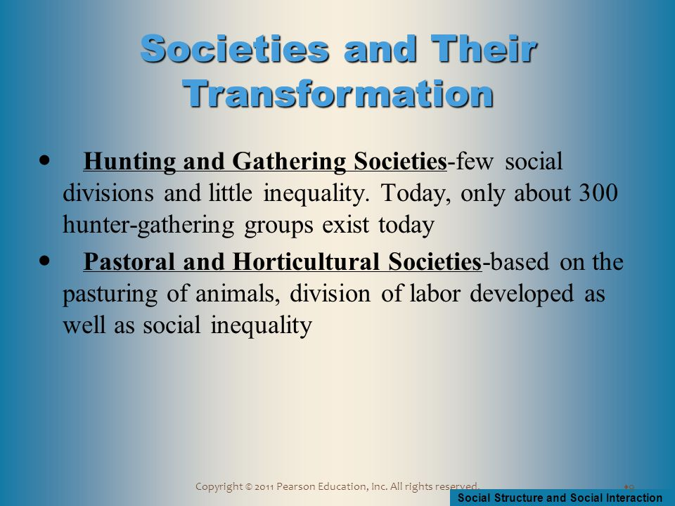 Social Structure and Social Interaction Copyright © 2011 Pearson Education, Inc. All rights reserved. Hunting and Gathering Societies-few social divis