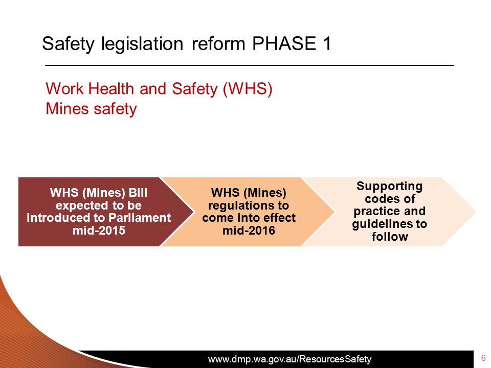 Safety legislation reform PHASE 1 6 WHS (Mines) Bill expected to be introduced to Parliament mid-2015 WHS (Mines) regulations to come into effect mid-2016 Supporting codes of practice and guidelines to follow Work Health and Safety (WHS) Mines safety