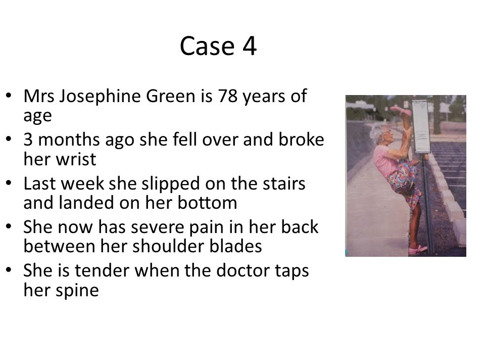 Case 4 Mrs Josephine Green is 78 years of age 3 months ago she fell over and broke her wrist Last week she slipped on the stairs and landed on her bottom She now has severe pain in her back between her shoulder blades She is tender when the doctor taps her spine