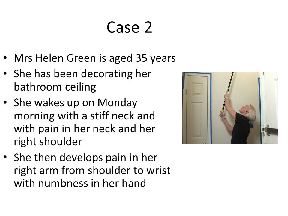 Case 2 Mrs Helen Green is aged 35 years She has been decorating her bathroom ceiling She wakes up on Monday morning with a stiff neck and with pain in her neck and her right shoulder She then develops pain in her right arm from shoulder to wrist with numbness in her hand