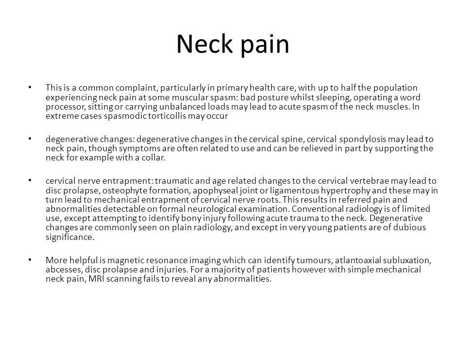 Neck pain This is a common complaint, particularly in primary health care, with up to half the population experiencing neck pain at some muscular spasm: bad posture whilst sleeping, operating a word processor, sitting or carrying unbalanced loads may lead to acute spasm of the neck muscles.