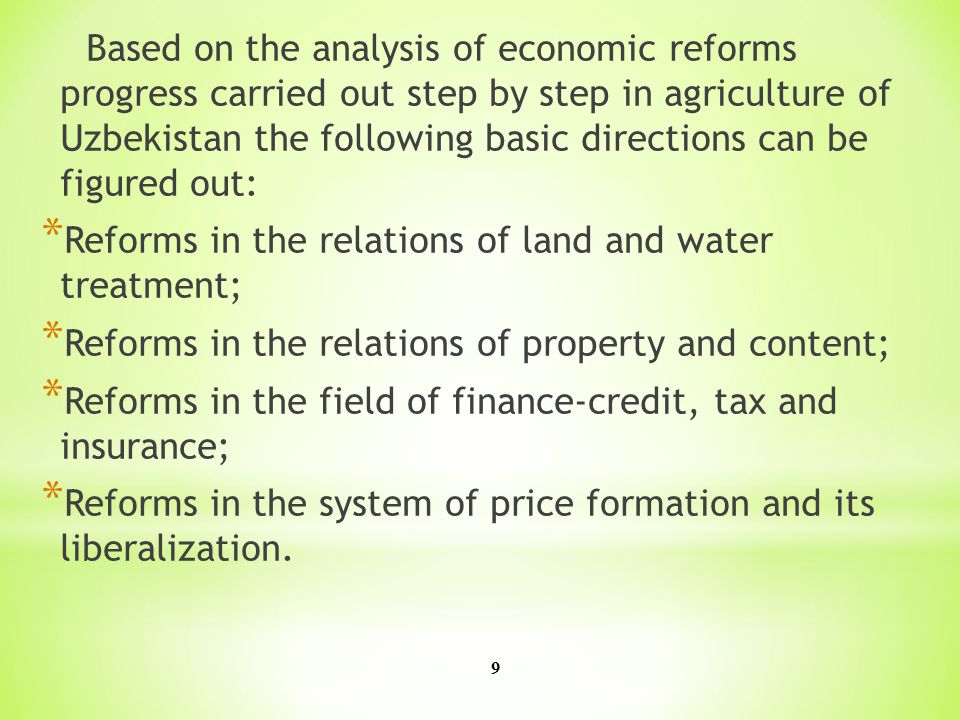 9 Based on the analysis of economic reforms progress carried out step by step in agriculture of Uzbekistan the following basic directions can be figured out: * Reforms in the relations of land and water treatment; * Reforms in the relations of property and content; * Reforms in the field of finance-credit, tax and insurance; * Reforms in the system of price formation and its liberalization.