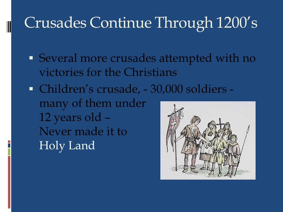 Fourth Crusade, 1201 Jerusalem still in Muslim hands Crusaders could not pay Venetians to take them to Holy Land In lieu of payment, Crusaders agreed to attack Zara Constantinople Crusaders pushed on Attacked Christian city of Constantinople Ransacked city, made one leader new emperor Zara Zara once belonged to Venice, now held by Christian king of Hungary Pope angered that Christian city attacked, excommunicated all More Failures Disorganization, lack of leadership made Fourth Crusade failure Five other Crusades followed, none successful Fourth and Later Crusades