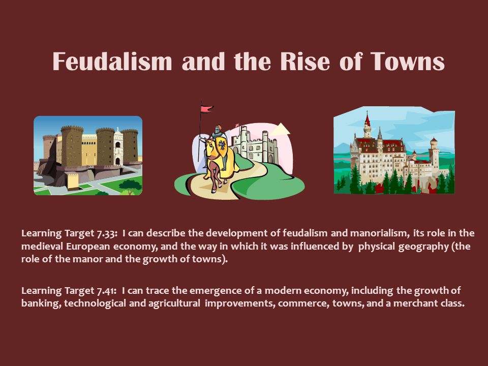 Feudalism and the Rise of Towns Learning Target 7.33: I can describe the development of feudalism and manorialism, its role in the medieval European economy, and the way in which it was influenced by physical geography (the role of the manor and the growth of towns).