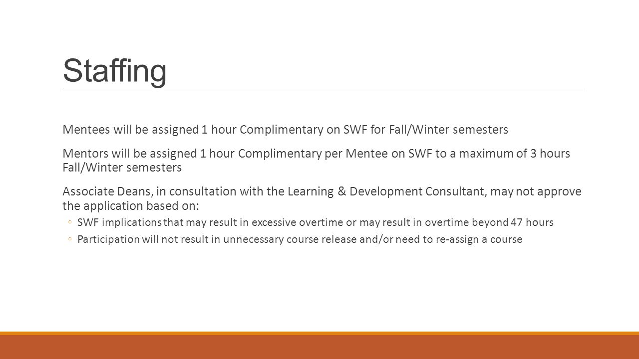 Staffing Mentees will be assigned 1 hour Complimentary on SWF for Fall/Winter semesters Mentors will be assigned 1 hour Complimentary per Mentee on SWF to a maximum of 3 hours Fall/Winter semesters Associate Deans, in consultation with the Learning & Development Consultant, may not approve the application based on: ◦SWF implications that may result in excessive overtime or may result in overtime beyond 47 hours ◦Participation will not result in unnecessary course release and/or need to re-assign a course