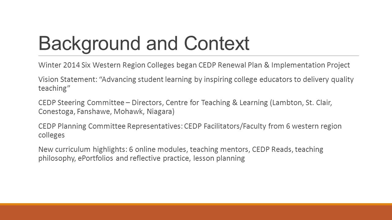 Background and Context Winter 2014 Six Western Region Colleges began CEDP Renewal Plan & Implementation Project Vision Statement: Advancing student learning by inspiring college educators to delivery quality teaching CEDP Steering Committee – Directors, Centre for Teaching & Learning (Lambton, St.