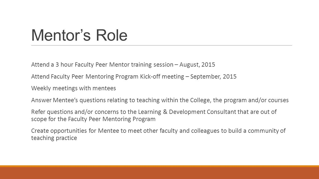 Mentor's Role Attend a 3 hour Faculty Peer Mentor training session – August, 2015 Attend Faculty Peer Mentoring Program Kick-off meeting – September, 2015 Weekly meetings with mentees Answer Mentee's questions relating to teaching within the College, the program and/or courses Refer questions and/or concerns to the Learning & Development Consultant that are out of scope for the Faculty Peer Mentoring Program Create opportunities for Mentee to meet other faculty and colleagues to build a community of teaching practice