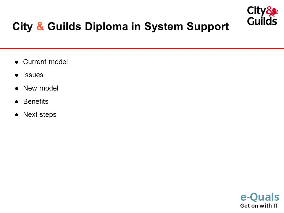 City & Guilds Diploma in System Support ●Current model ●Issues ●New model ●Benefits ●Next steps
