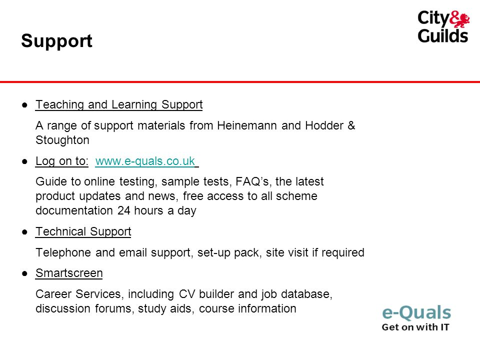 Support ●Teaching and Learning Support A range of support materials from Heinemann and Hodder & Stoughton ●Log on to:   Guide to online testing, sample tests, FAQ's, the latest product updates and news, free access to all scheme documentation 24 hours a day ●Technical Support Telephone and  support, set-up pack, site visit if required ●Smartscreen Career Services, including CV builder and job database, discussion forums, study aids, course information