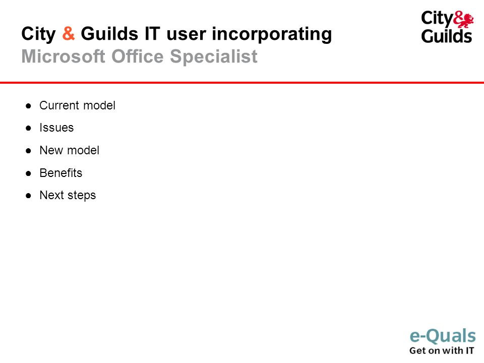City & Guilds IT user incorporating Microsoft Office Specialist ●Current model ●Issues ●New model ●Benefits ●Next steps