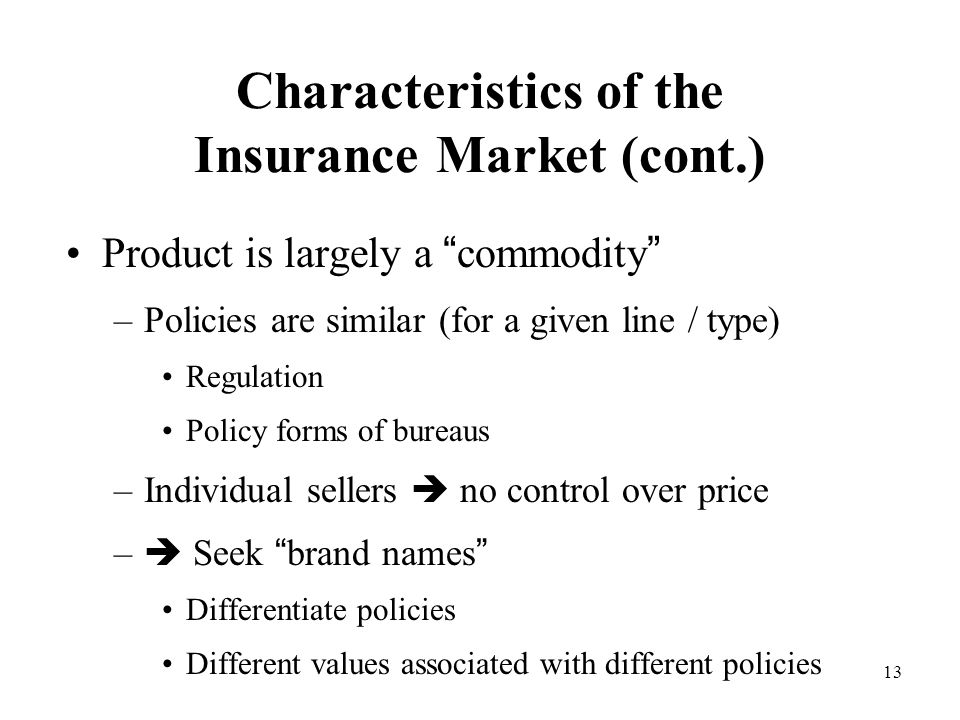 13 Characteristics of the Insurance Market (cont.) Product is largely a commodity –Policies are similar (for a given line / type) Regulation Policy forms of bureaus –Individual sellers  no control over price –  Seek brand names Differentiate policies Different values associated with different policies