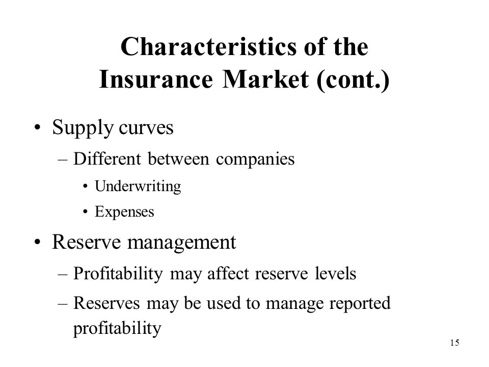 15 Characteristics of the Insurance Market (cont.) Supply curves –Different between companies Underwriting Expenses Reserve management –Profitability may affect reserve levels –Reserves may be used to manage reported profitability