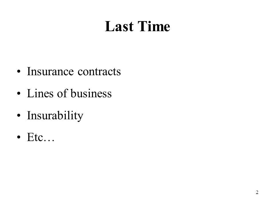 2 Last Time Insurance contracts Lines of business Insurability Etc…