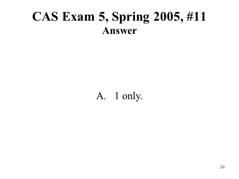 39 CAS Exam 5, Spring 2005, #11 Answer A. 1 only.