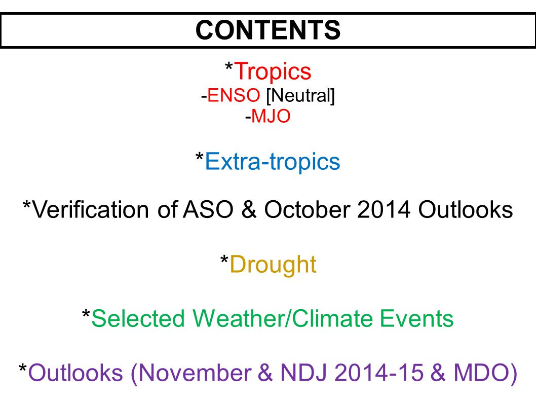 CONTENTS *Tropics -ENSO [Neutral] -MJO *Extra-tropics *Verification of ASO & October 2014 Outlooks *Drought *Selected Weather/Climate Events *Outlooks (November & NDJ & MDO)