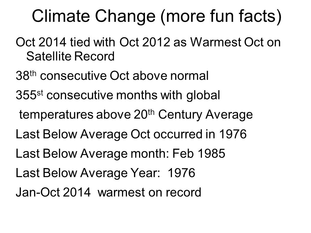 Climate Change (more fun facts) Oct 2014 tied with Oct 2012 as Warmest Oct on Satellite Record 38 th consecutive Oct above normal 355 st consecutive months with global temperatures above 20 th Century Average Last Below Average Oct occurred in 1976 Last Below Average month: Feb 1985 Last Below Average Year: 1976 Jan-Oct 2014 warmest on record