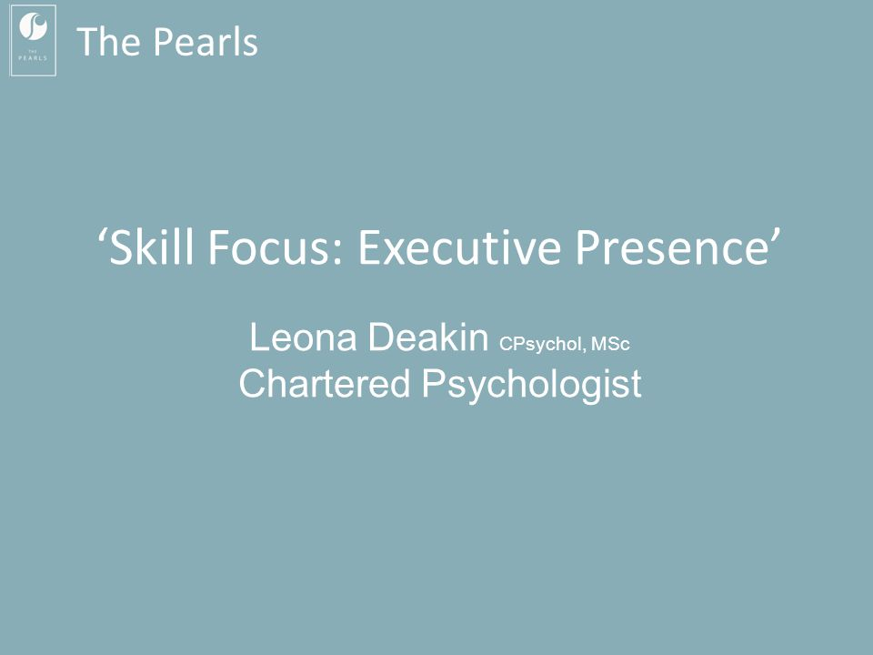 The Pearls 'Skill Focus: Executive Presence' Leona Deakin CPsychol, MSc Chartered Psychologist