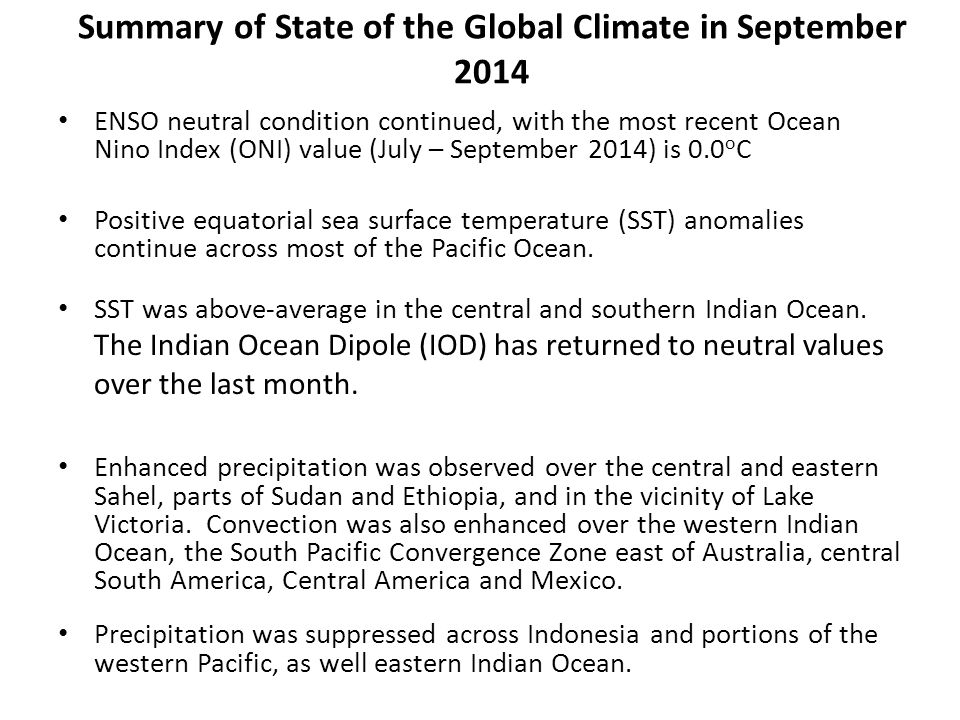 Summary of State of the Global Climate in September 2014 ENSO neutral condition continued, with the most recent Ocean Nino Index (ONI) value (July – September 2014) is 0.0 o C Positive equatorial sea surface temperature (SST) anomalies continue across most of the Pacific Ocean.