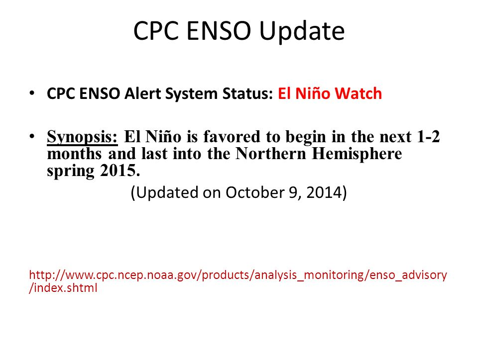 CPC ENSO Update CPC ENSO Alert System Status: El Niño Watch Synopsis: El Niño is favored to begin in the next 1-2 months and last into the Northern Hemisphere spring 2015.