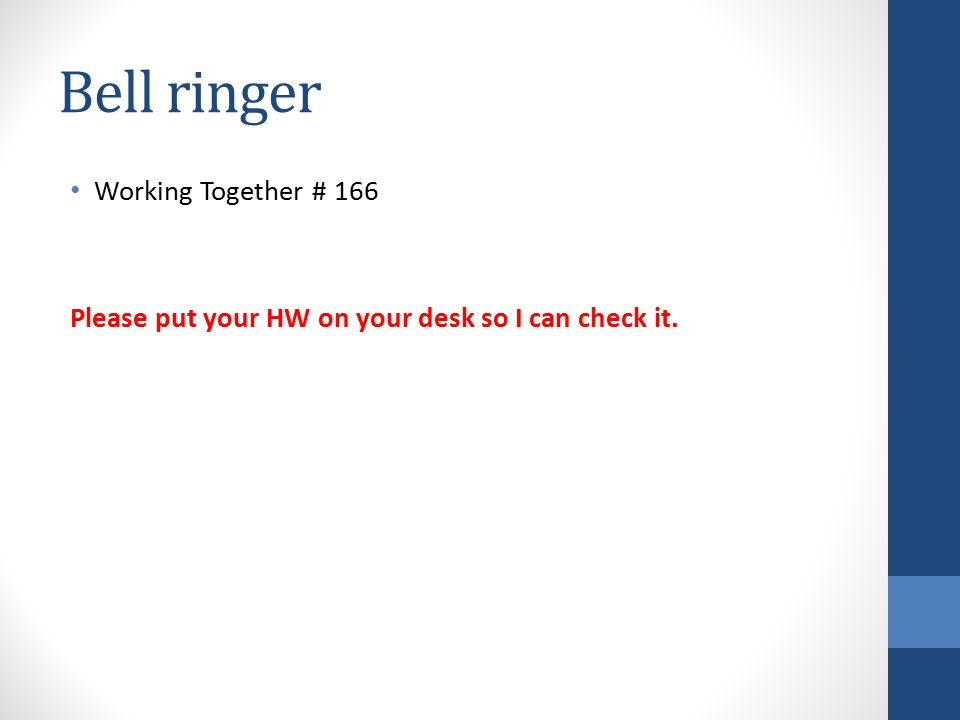 Bell ringer Working Together # 166 Please put your HW on your desk so I can check it.