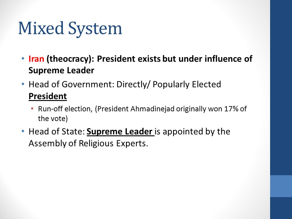Mixed System Iran (theocracy): President exists but under influence of Supreme Leader Head of Government: Directly/ Popularly Elected President Run-off election, (President Ahmadinejad originally won 17% of the vote) Head of State: Supreme Leader is appointed by the Assembly of Religious Experts.