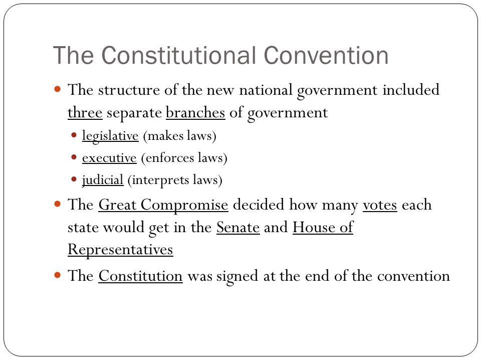 The Constitutional Convention The structure of the new national government included three separate branches of government legislative (makes laws) executive (enforces laws) judicial (interprets laws) The Great Compromise decided how many votes each state would get in the Senate and House of Representatives The Constitution was signed at the end of the convention