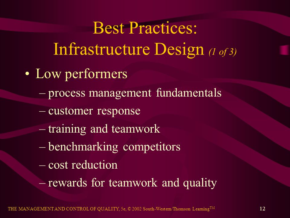THE MANAGEMENT AND CONTROL OF QUALITY, 5e, © 2002 South-Western/Thomson Learning TM 12 Best Practices: Infrastructure Design (1 of 3) Low performers –process management fundamentals –customer response –training and teamwork –benchmarking competitors –cost reduction –rewards for teamwork and quality