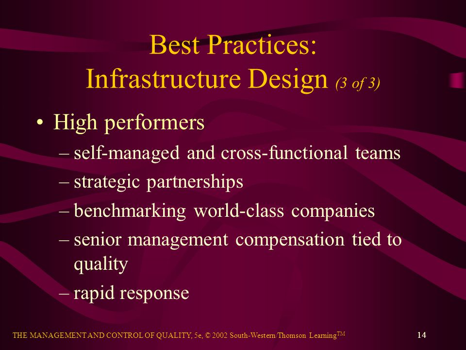 THE MANAGEMENT AND CONTROL OF QUALITY, 5e, © 2002 South-Western/Thomson Learning TM 14 Best Practices: Infrastructure Design (3 of 3) High performers –self-managed and cross-functional teams –strategic partnerships –benchmarking world-class companies –senior management compensation tied to quality –rapid response