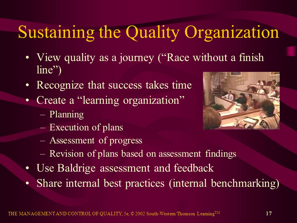 THE MANAGEMENT AND CONTROL OF QUALITY, 5e, © 2002 South-Western/Thomson Learning TM 17 Sustaining the Quality Organization View quality as a journey ( Race without a finish line ) Recognize that success takes time Create a learning organization –Planning –Execution of plans –Assessment of progress –Revision of plans based on assessment findings Use Baldrige assessment and feedback Share internal best practices (internal benchmarking)