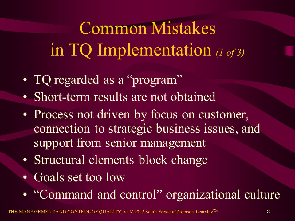 THE MANAGEMENT AND CONTROL OF QUALITY, 5e, © 2002 South-Western/Thomson Learning TM 8 Common Mistakes in TQ Implementation (1 of 3) TQ regarded as a program Short-term results are not obtained Process not driven by focus on customer, connection to strategic business issues, and support from senior management Structural elements block change Goals set too low Command and control organizational culture