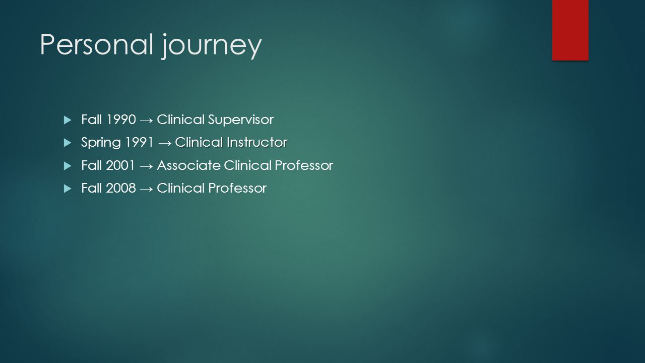 Personal journey  Fall 1990 → Clinical Supervisor Clinical Instructor  Spring 1991 → Clinical Instructor  Fall 2001 → Associate Clinical Professor  Fall 2008 → Clinical Professor