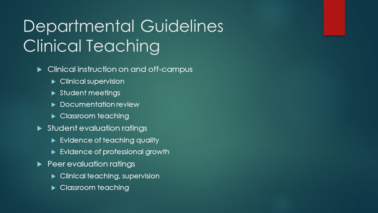 Departmental Guidelines Clinical Teaching  Clinical instruction on and off-campus  Clinical supervision  Student meetings  Documentation review  Classroom teaching  Student evaluation ratings  Evidence of teaching quality  Evidence of professional growth  Peer evaluation ratings  Clinical teaching, supervision  Classroom teaching