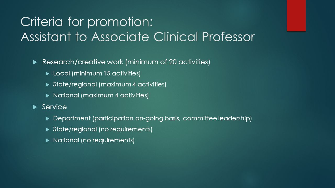 Criteria for promotion: Assistant to Associate Clinical Professor  Research/creative work (minimum of 20 activities)  Local (minimum 15 activities)  State/regional (maximum 4 activities)  National (maximum 4 activities)  Service  Department (participation on-going basis, committee leadership)  State/regional (no requirements)  National (no requirements)