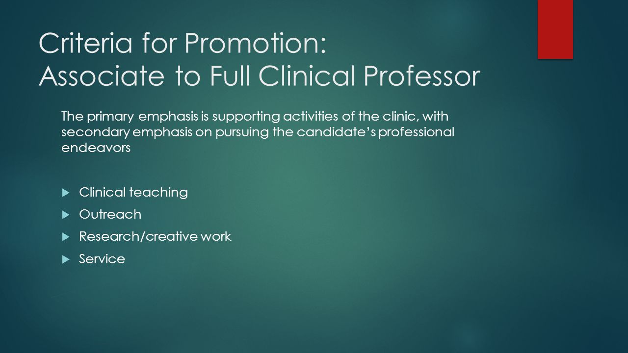 Criteria for Promotion: Associate to Full Clinical Professor The primary emphasis is supporting activities of the clinic, with secondary emphasis on pursuing the candidate's professional endeavors  Clinical teaching  Outreach  Research/creative work  Service
