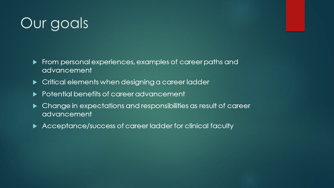 Our goals  From personal experiences, examples of career paths and advancement  Critical elements when designing a career ladder  Potential benefits of career advancement  Change in expectations and responsibilities as result of career advancement  Acceptance/success of career ladder for clinical faculty