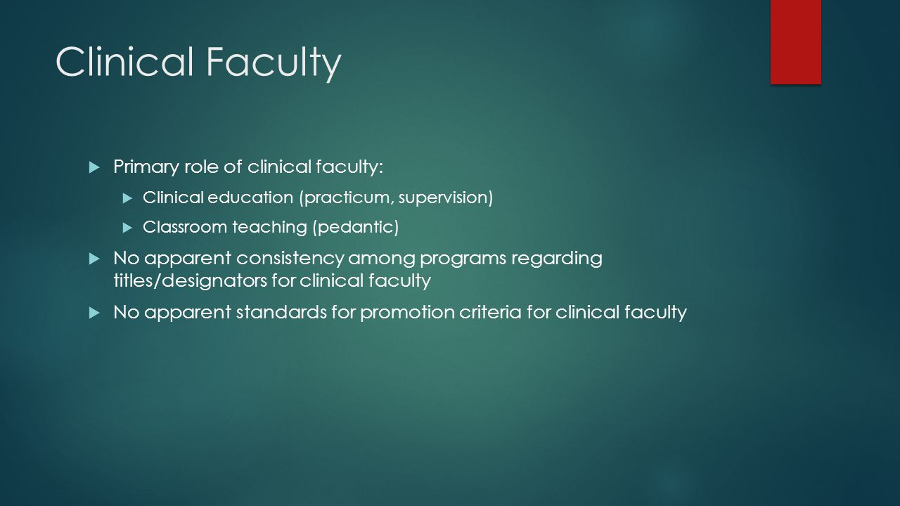 Clinical Faculty  Primary role of clinical faculty:  Clinical education (practicum, supervision)  Classroom teaching (pedantic)  No apparent consistency among programs regarding titles/designators for clinical faculty  No apparent standards for promotion criteria for clinical faculty