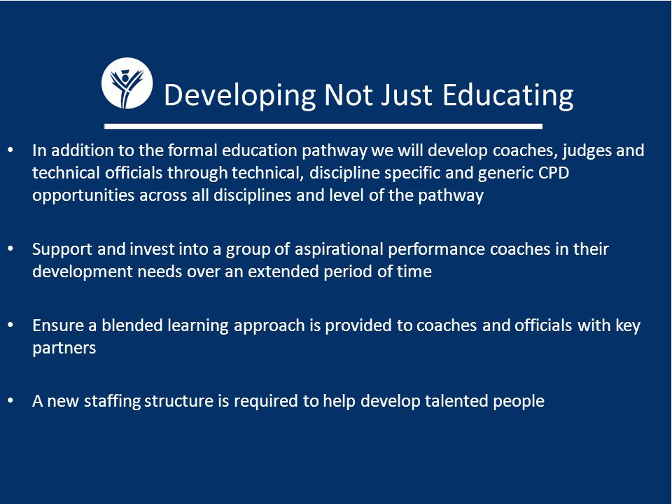 Developing Not Just Educating In addition to the formal education pathway we will develop coaches, judges and technical officials through technical, discipline specific and generic CPD opportunities across all disciplines and level of the pathway Support and invest into a group of aspirational performance coaches in their development needs over an extended period of time Ensure a blended learning approach is provided to coaches and officials with key partners A new staffing structure is required to help develop talented people