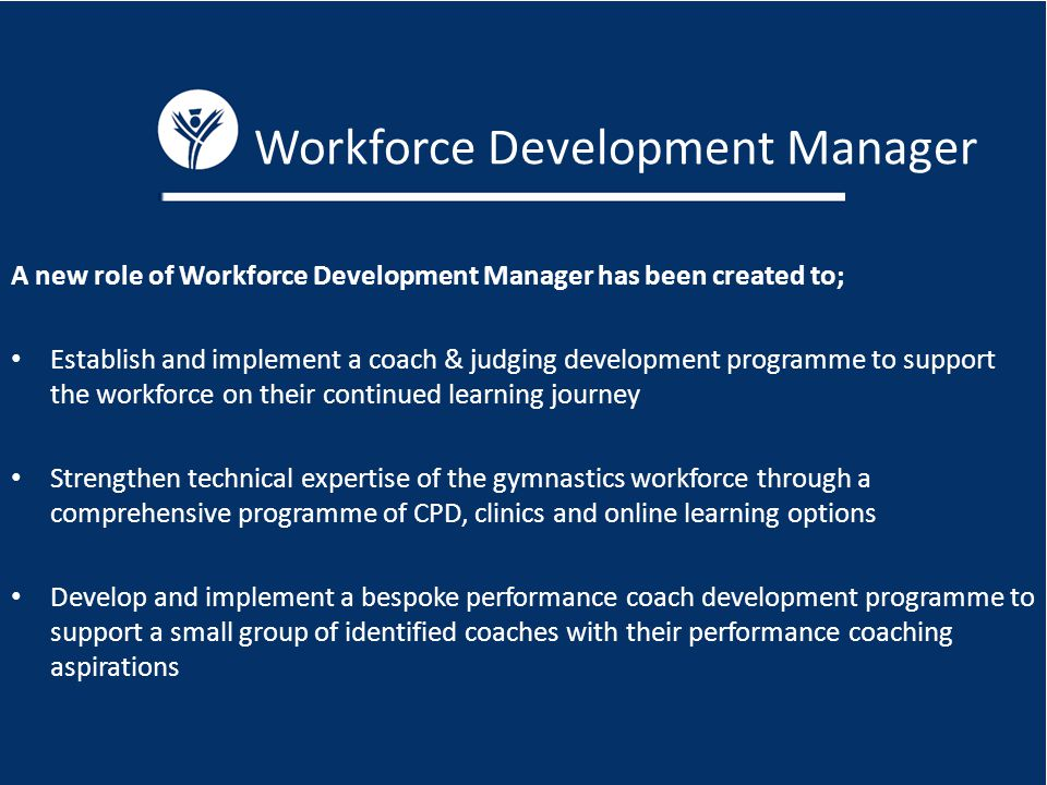 Workforce Development Manager A new role of Workforce Development Manager has been created to; Establish and implement a coach & judging development programme to support the workforce on their continued learning journey Strengthen technical expertise of the gymnastics workforce through a comprehensive programme of CPD, clinics and online learning options Develop and implement a bespoke performance coach development programme to support a small group of identified coaches with their performance coaching aspirations
