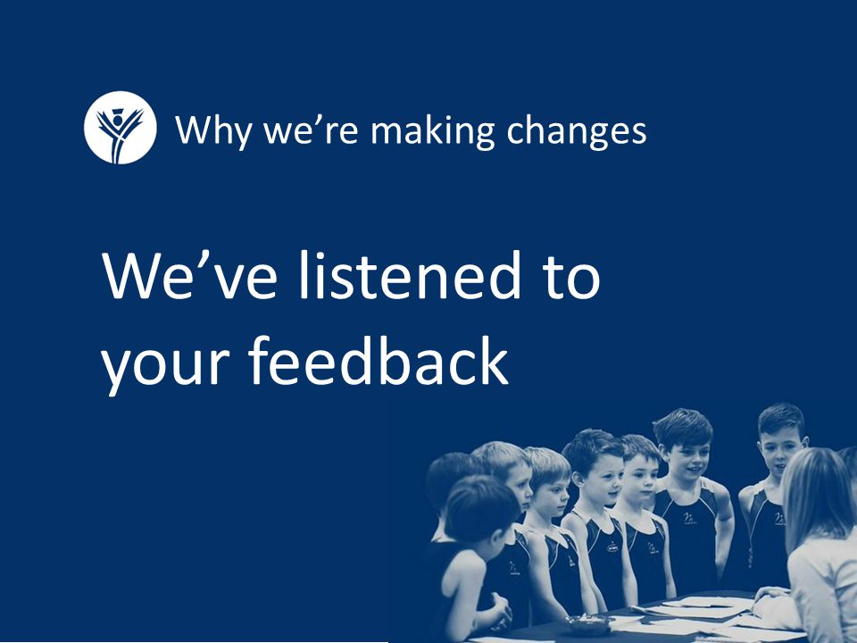 Why we're making changes We've listened to your feedback