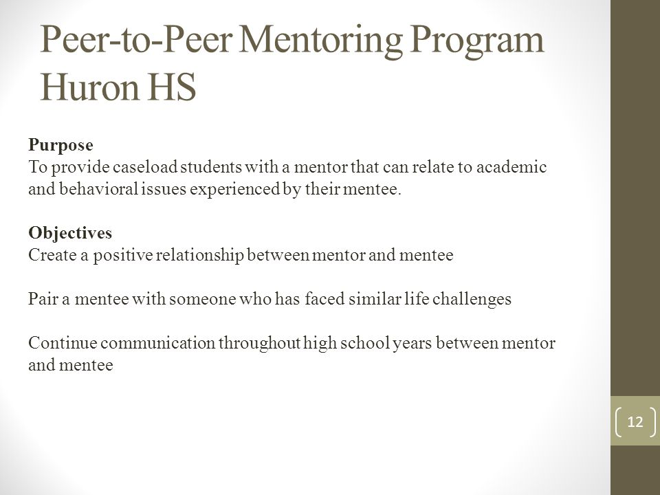 Peer-to-Peer Mentoring Program Huron HS Purpose To provide caseload students with a mentor that can relate to academic and behavioral issues experienced by their mentee.