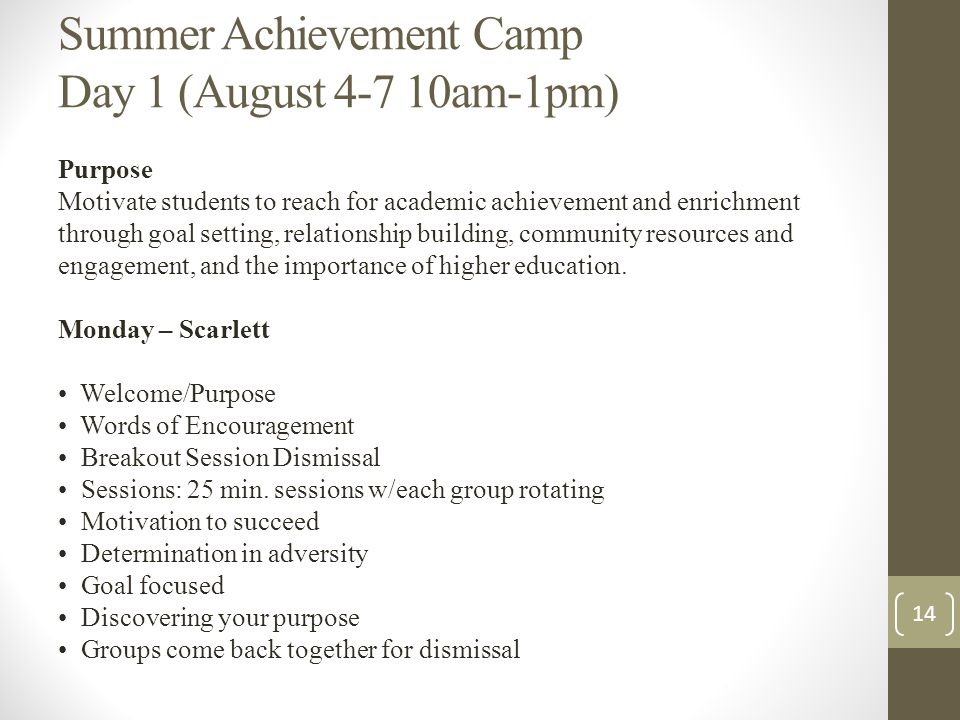 Summer Achievement Camp Day 1 (August am-1pm) Purpose Motivate students to reach for academic achievement and enrichment through goal setting, relationship building, community resources and engagement, and the importance of higher education.