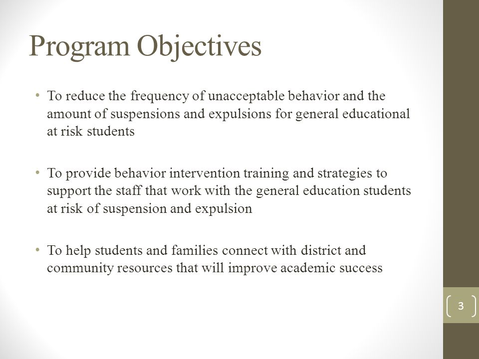 Program Objectives To reduce the frequency of unacceptable behavior and the amount of suspensions and expulsions for general educational at risk students To provide behavior intervention training and strategies to support the staff that work with the general education students at risk of suspension and expulsion To help students and families connect with district and community resources that will improve academic success 3