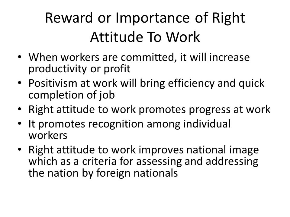 Reward or Importance of Right Attitude To Work When workers are committed, it will increase productivity or profit Positivism at work will bring effic