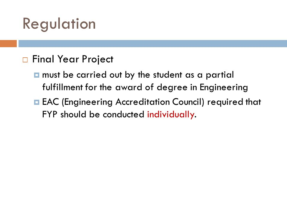 Regulation  Final Year Project  must be carried out by the student as a partial fulfillment for the award of degree in Engineering  EAC (Engineering Accreditation Council) required that FYP should be conducted individually.